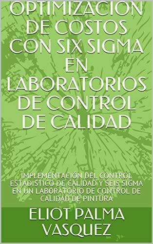 OPTIMIZACION DE COSTOS CON SIX SIGMA EN LABORATORIOS DE CONTROL DE CALIDAD: IMPLEMENTACIÓN DEL CONTROL ESTADISTICO DE CALIDAD Y SEIS SIGMA EN UN LABORATORIO DE CONTROL DE CALIDAD DE PINTURA