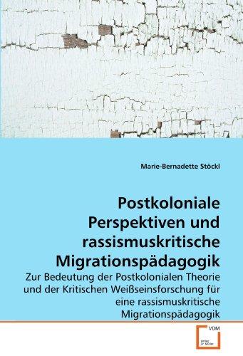 Postkoloniale Perspektiven und rassismuskritische Migrationspädagogik: Zur Bedeutung der Postkolonialen Theorie und der Kritischen Weißseinsforschung für eine rassismuskritische Migrationspädagogik