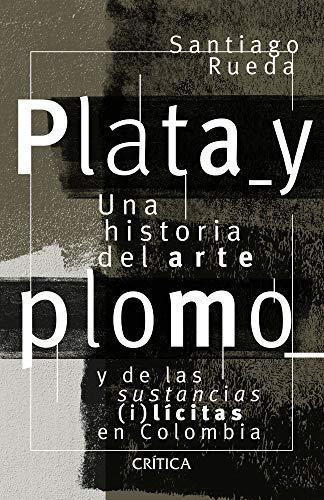 Plata y plomo: Una historia de arte y drogas (i)licitas en Colombia (Spanish Edition)