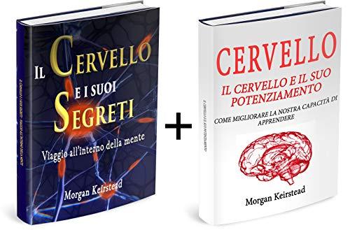 CERVELLO: Il Cervello e i suoi segreti + Il Cervello e il suo potenziamento; sviluppare un cervello creativo; aumentare la coscienza; viaggio nelle neuroscienze e della mente; Neurologia e psicologia