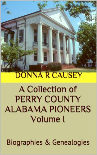 A Collection of PERRY COUNTY ALABAMA PIONEERS VOLUME I: BIOGRAPHIES & GENEALOGIES (A Collection of PERRY COUNTY ALABAMA PIONEERS BIOGRAPHIES & GENEALOGY REPORTS Book 1) (English Edition)