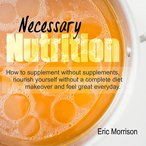Necessary Nutrition: How to Supplement Without Supplements, Nourish Yourself Without a Complete Diet Makeover, and Feel Great Everyday audiobook cover art