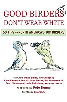 Good Birders Don't Wear White: 50 Tips From North America's Top Birders by [Robert A. Braunfield, Lisa White, Pete Dunne, Tim Gallagher, Kenn Kaufman, Don Stokes, Lillian Stokes, Bill Thompson, Scott Weidensaul, Julie Zickefoose]