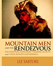 Mountain Men and the Rendezvous: Fur Trappers, Explorers, Traders, Scouts and Their Rowdy Gatherings