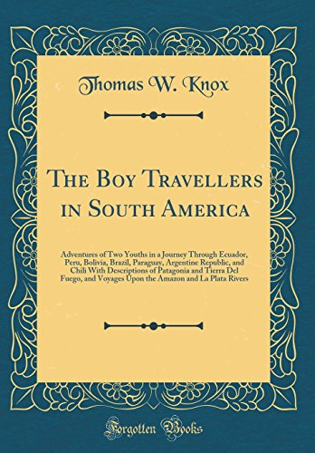 The Boy Travellers in South America: Adventures of Two Youths in a Journey Through Ecuador, Peru, Bolivia, Brazil, Paraguay, Argentine Republic, and ... Voyages Upon the Amazon and La Plata Rivers
