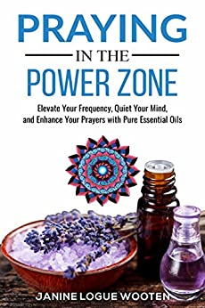 Praying in the Power Zone: Elevate Your Frequency, Quiet Your Mind, and Enhance Your Prayers with Pure Essential Oils by [Janine Logue Wooten]