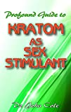 Profound Guide To Kratom as Sex Stimulant : The true guide to using kratom to improve your sexual performance!