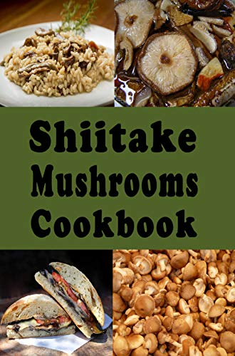 Shiitake Mushrooms Cookbook: Delicious Shiitake Mushroom Recipes Such as Soups Stews and Stir Fry by [Laura Sommers]