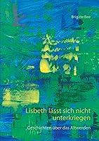 Lisbeth laesst sich nicht unterkriegen: Geschichten ueber das Altwerden