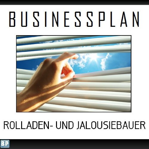 Businessplan Vorlage - Existenzgründung Rolladen- und Jalousiebauer Start-Up professionell und erfolgreich mit Checkliste, Muster inkl. Beispiel