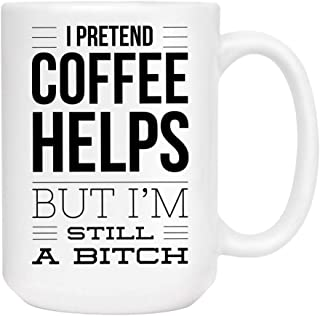 I pretend Coffee helps but I'm still a bitch Mug - Cute Sarcastic Funny Cup for Women - Unique Fun Gifts for Mom, Sister, Best Friend, Her under $20 - Handmade Printed in the USA Mugs with Quotes 15oz