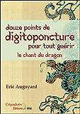 Douze points de digitopuncture pour tout guérir - Le chant du dragon