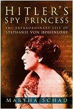 Hitler's Spy Princess: The Extraordinary Lifeof Princess Stephanie von Hohenlohe