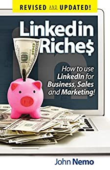 LinkedIn Riches: How To Use LinkedIn For Business, Sales and Marketing! by [John Nemo]
