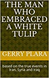 The Man Who Embraced a White Tulip: based on the true events in Iran, Syria and Iraq (English Edition)