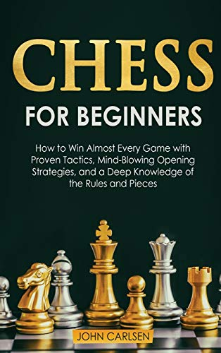 Chess for Beginners: How to Win Almost Every Game with Proven Tactics, Mind-Blowing Opening Strategies, and a Deep Knowledge of the Rules and Pieces