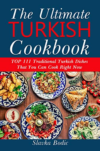 Ultimate Turkish Cookbook: TOP 111 traditional Turkish dishes that you can cook...