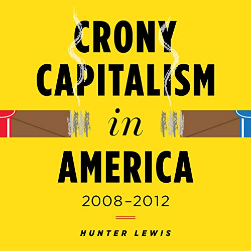 Crony Capitalism in America: 2008-2012                   By:                                                                                                                                 Hunter Lewis                               Narrated by:                                                                                                                                 Bruce Lorie                      Length: 7 hrs and 2 mins     3 ratings     Overall 4.3