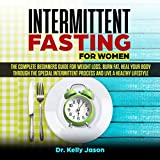 Intermittent Fasting for Women: The Complete Beginners Guide for Weight Loss, Burn Fat, Heal Your Body Through the Special Intermittent Process and Live a Healthy Lifestyle.