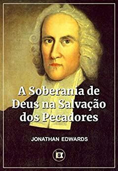 A Soberania de Deus na Salvação dos Pecadores por [Jonathan Edwards, William Teixeira, Tiago Cunha, Amanda Ramalho]