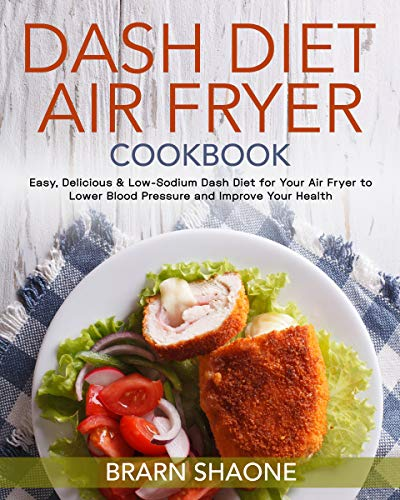 Dash Diet Air Fryer Cookbook: Easy, Delicious & Low-Sodium Dash Diet for Your Air Fryer to...