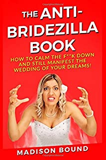 The Anti-Bridezilla Book: How To Calm The F**k Down And Still Manifest The Wedding Of Your Dreams!