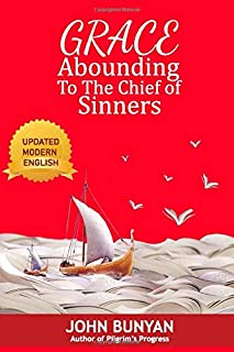 Grace Abounding To The Chief Of Sinners: A Confession Of My Faith, And A Reason Of My Practice