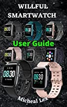 WILLFUL SMARTWATCH USER GUIDE: A Complete Instructional Manual On How To Set Up Your Willful Smartwatch, With Tips & Tricks To Maintain and Safety Instructions ... on how To Use The Smartwatch for Beginne