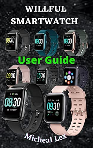 WILLFUL SMARTWATCH USER GUIDE: A Complete Instructional Manual On How To Set Up Your Willful Smartwatch, With Tips & Tricks To Maintain and Safety Instructions ... The Smartwatch for Beginne (English Edition)