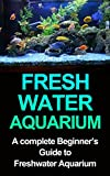 Freshwater Aquarium: A Complete Beginners Guide to Freshwater Aquarium (Freshwater Aquarium,...