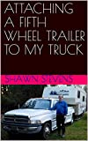 ATTACHING A FIFTH WHEEL TRAILER TO MY TRUCK
