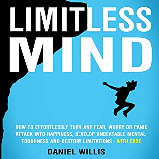 Limitless Mind: How to Effortlessly Turn Any Fear, Worry or Panic Attack into Happiness, Develop Unbeatable Mental Toughness and Destroy Limitations - With Ease cover art