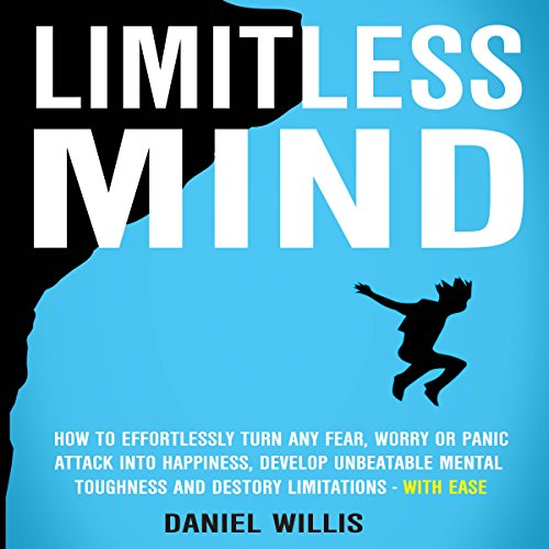 Limitless Mind: How to Effortlessly Turn Any Fear, Worry or Panic Attack into Happiness, Develop Unbeatable Mental Toughness and Destroy Limitations - With Ease audiobook cover art