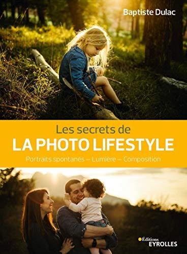 Les secrets de la photo lifestyle: Portraits spontanés - Lumière - Composition