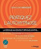 Pratiquez l'autohypnose - La réponse immédiate contre... le stress, l'insomnie, le surpoids, les phobies, le tabac, le manque de confiance en soi, les douleurs, la dépression...
