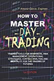 How To Master Day Trading: Trading Tools For Beginners, Risk Management, Operational Strategies, Context Analysis And Mentality For The Trading Of Futures