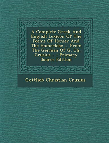 A Complete Greek and English Lexicon of the Poems of Homer and the Homeridae ... from the German of G. Ch. Crusius... - Primary Source Edition
