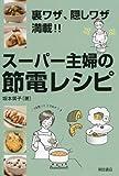 スーパー主婦の節電レシピ: 裏ワザ、隠しワザ満載!!