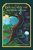 Dancing with the Rhythms of Life: A Holistic Doctor's Guide for Women