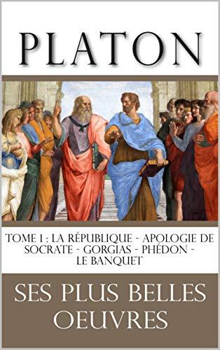Platon : la collection complète de ses plus belles oeuvres : TOME 1: La République - Apologie de Socrate - Gorgias - Phédon - Le Banquet (French Edition)