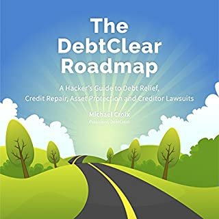 The DebtClear Roadmap     A Comprehensive Guide to Debt Relief, Credit Repair, Asset Protection, and Creditor Lawsuits              By:                                                                                                                                 Michael Croix                               Narrated by:                                                                                                                                 Michael Croix                      Length: 4 hrs and 16 mins     41 ratings     Overall 4.6