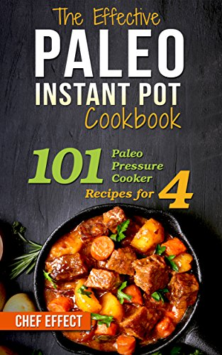 The Effective Paleo Instant Pot Cookbook: 101 Paleo Pressure Cooker Recipes for 4 by [Chef Effect]
