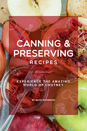 Canning and Preserving Recipes: Experience the Amazing World of Chutney by [Alice Waterson]