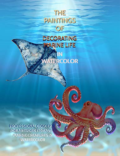 The Paintings Of Decorating Marine Life In Watercolor: Professional Concepts For Artwork Fantastic Marine Creatures In Watercolor (English Edition)