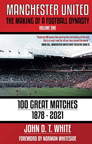 Manchester United: The Making of a Football Dynasty: 100 Great Matches - 1878-2021 (Manchester United: The Making of a Football Dynasty 1878-2021)