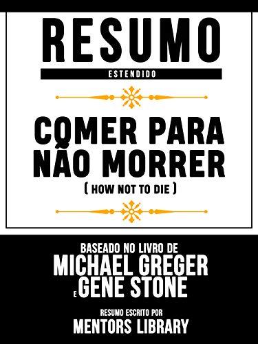 Resumo Estendido: Comer Para Não Morrer (How Not To Die): Baseado No Livro De Michael Greger E Gene Stone
