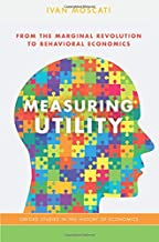 Measuring Utility: From the Marginal Revolution to Behavioral Economics (Oxford Studies in History of Economics)