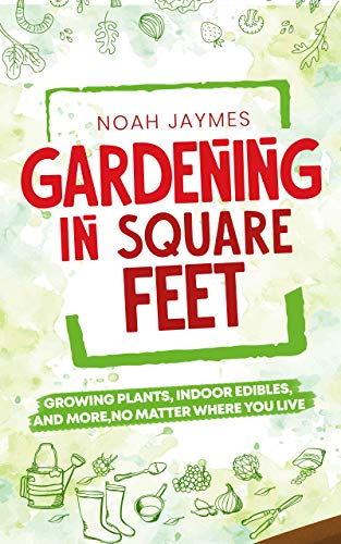 Gardening in Square Feet: Growing Plants, Indoor Edibles, And More, No Matter Where You Live by [Noah  Jaymes]