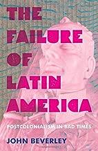 The Failure of Latin America: Postcolonialism in Bad Times (Pitt Illuminations)