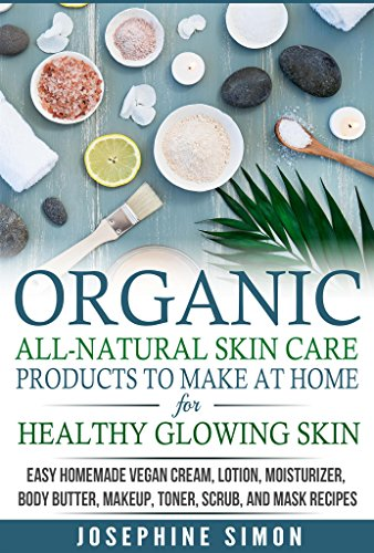 Organic All-Natural Skin Products to Make at Home for Healthy Glowing Skin: Easy Homemade Vegan Cream, Lotion, Moisturizer, Body Butter, Makeup, Toner, Scrub, and Mask Recipes (DIY Beauty Products)
